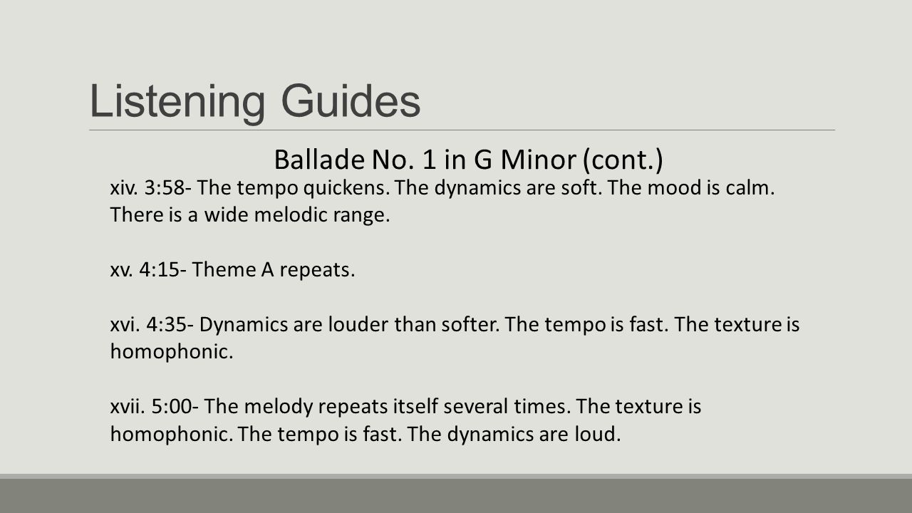 Listening Guides Ballade No. 1 in G Minor (cont.) xiv. 3:58- The tempo quickens. The dynamics are soft. The mood is calm. There is a wide melodic rang
