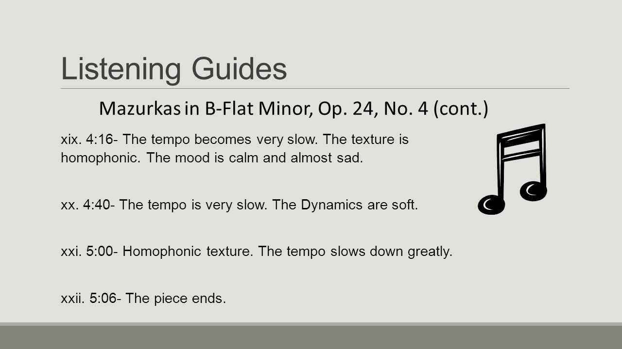 Listening Guides Mazurkas in B-Flat Minor, Op. 24, No. 4 (cont.) xix. 4:16- The tempo becomes very slow. The texture is homophonic. The mood is calm a