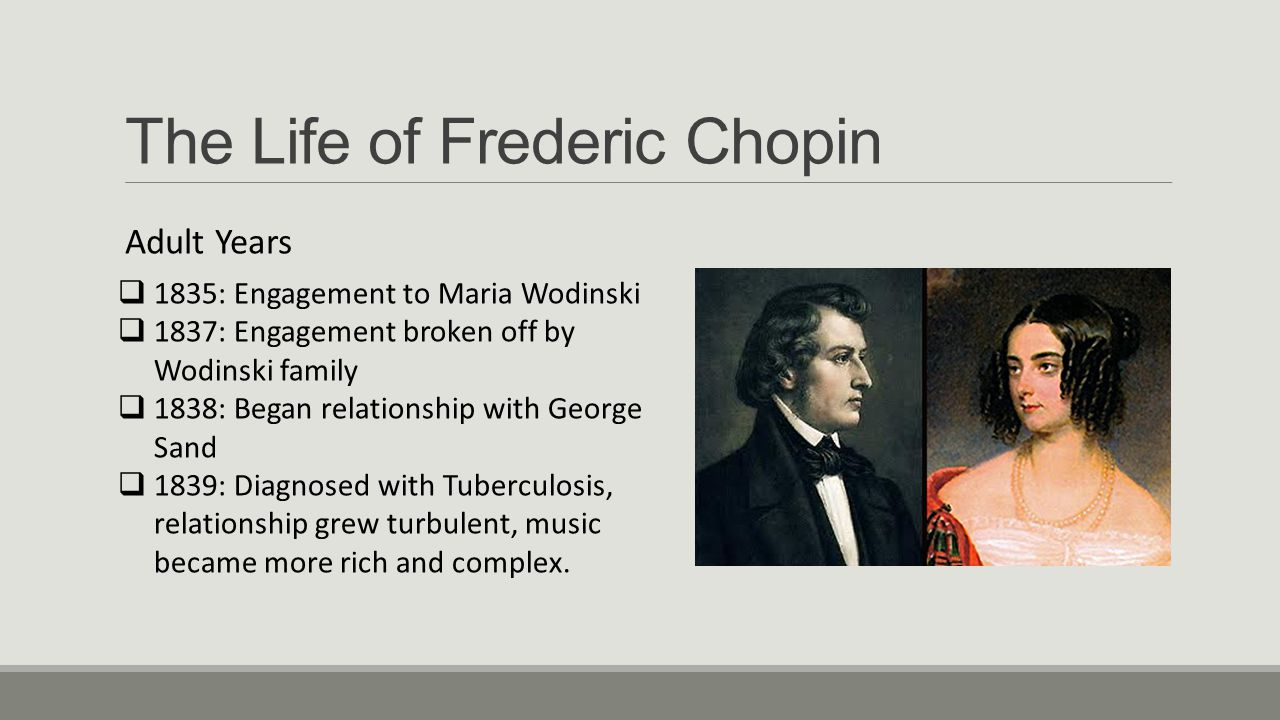 The Life of Frederic Chopin Final Years  1847: Relationship between Chopin and Sand Ends  1848: Began teaching lessons and giving private performances  1848: Declining health, Sister moves in with him  October 17, 1849: Dies at age 38