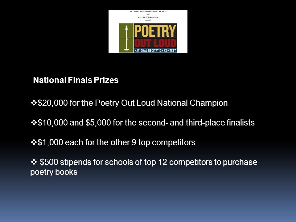 National Finals Prizes  $20,000 for the Poetry Out Loud National Champion  $10,000 and $5,000 for the second- and third-place finalists  $1,000 each for the other 9 top competitors  $500 stipends for schools of top 12 competitors to purchase poetry books