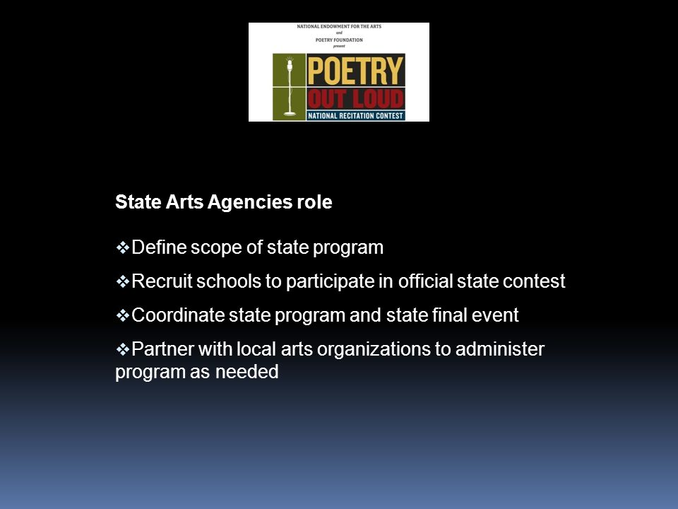 State Arts Agencies role  Define scope of state program  Recruit schools to participate in official state contest  Coordinate state program and state final event  Partner with local arts organizations to administer program as needed
