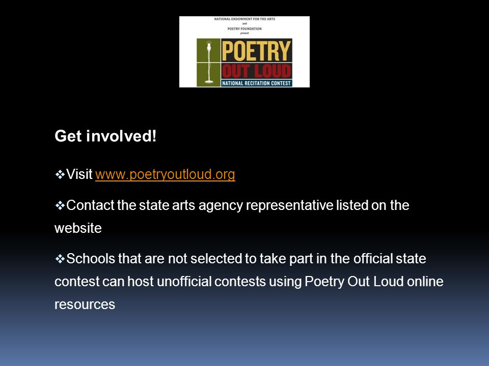 Get involved!  Visit www.poetryoutloud.orgwww.poetryoutloud.org  Contact the state arts agency representative listed on the website  Schools that a