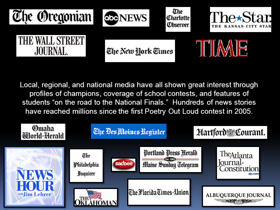 Local, regional, and national media have all shown great interest through profiles of champions, coverage of school contests, and features of students on the road to the National Finals. Hundreds of news stories have reached millions since the first Poetry Out Loud contest in 2005.
