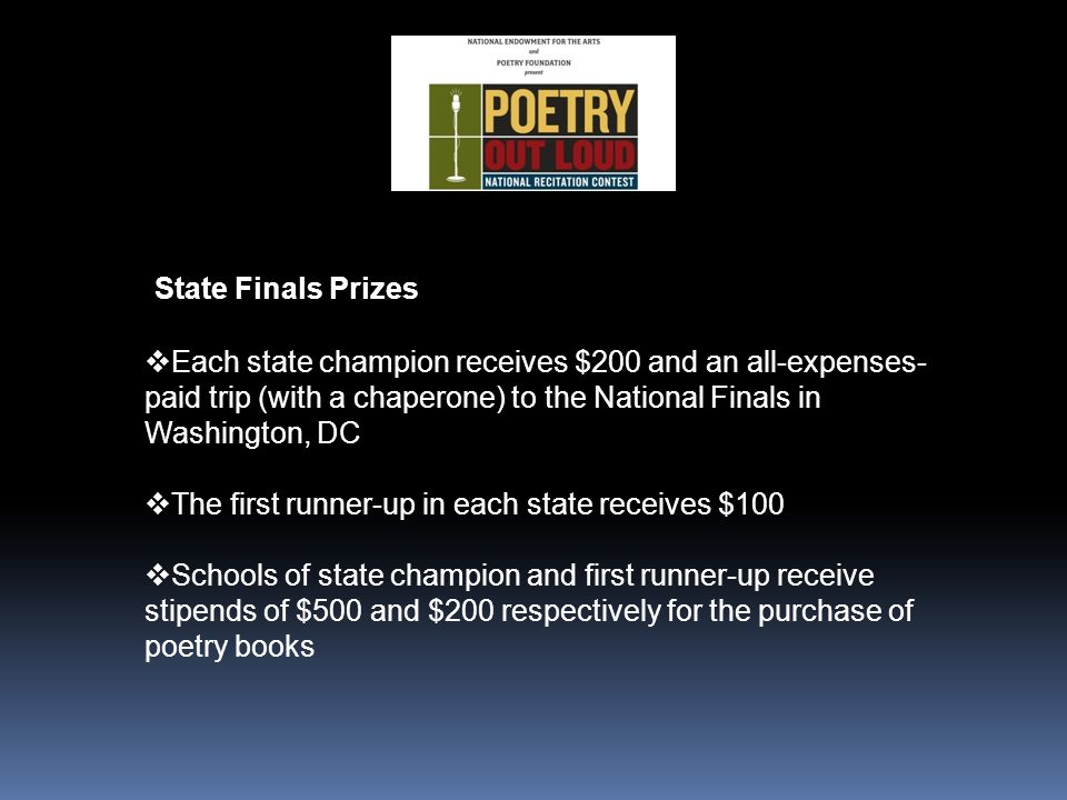 State Finals Prizes  Each state champion receives $200 and an all-expenses- paid trip (with a chaperone) to the National Finals in Washington, DC  The first runner-up in each state receives $100  Schools of state champion and first runner-up receive stipends of $500 and $200 respectively for the purchase of poetry books