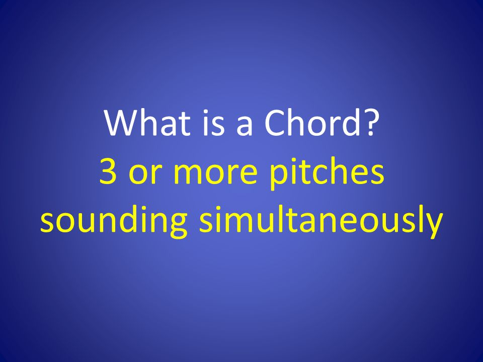 What is a Chord 3 or more pitches sounding simultaneously