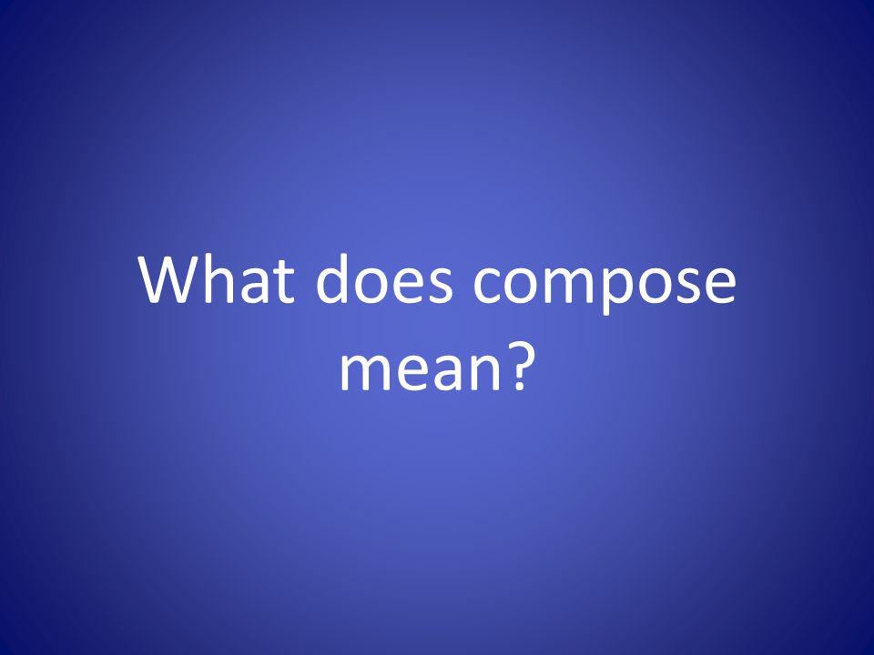 What does compose mean?