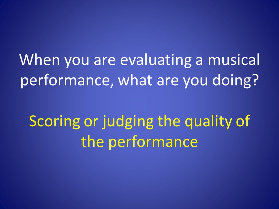 When you are evaluating a musical performance, what are you doing.