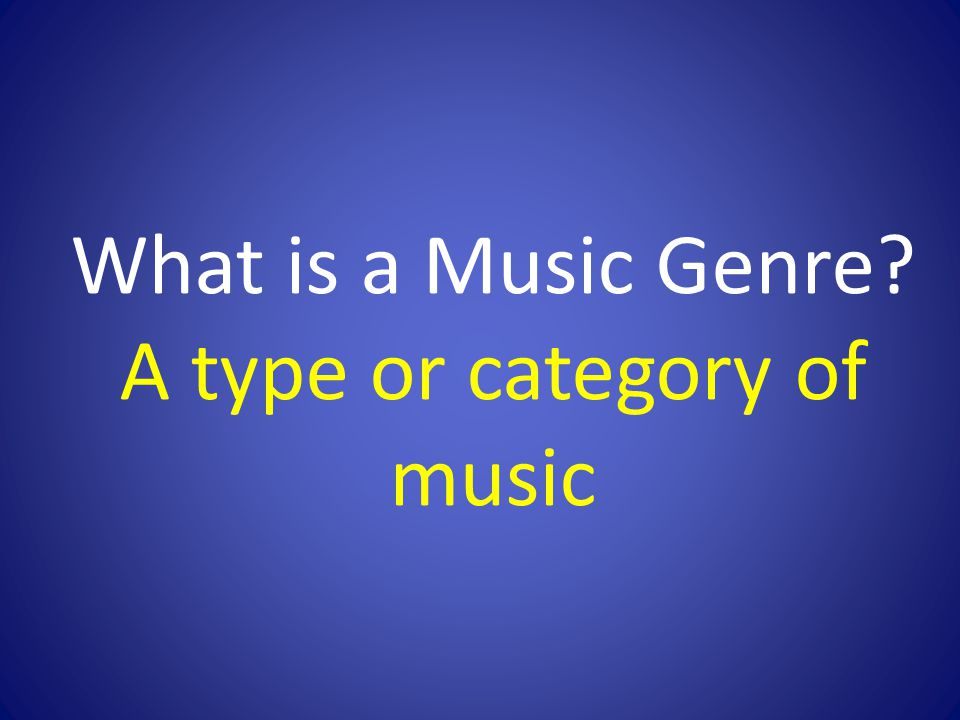 What is a Music Genre? A type or category of music