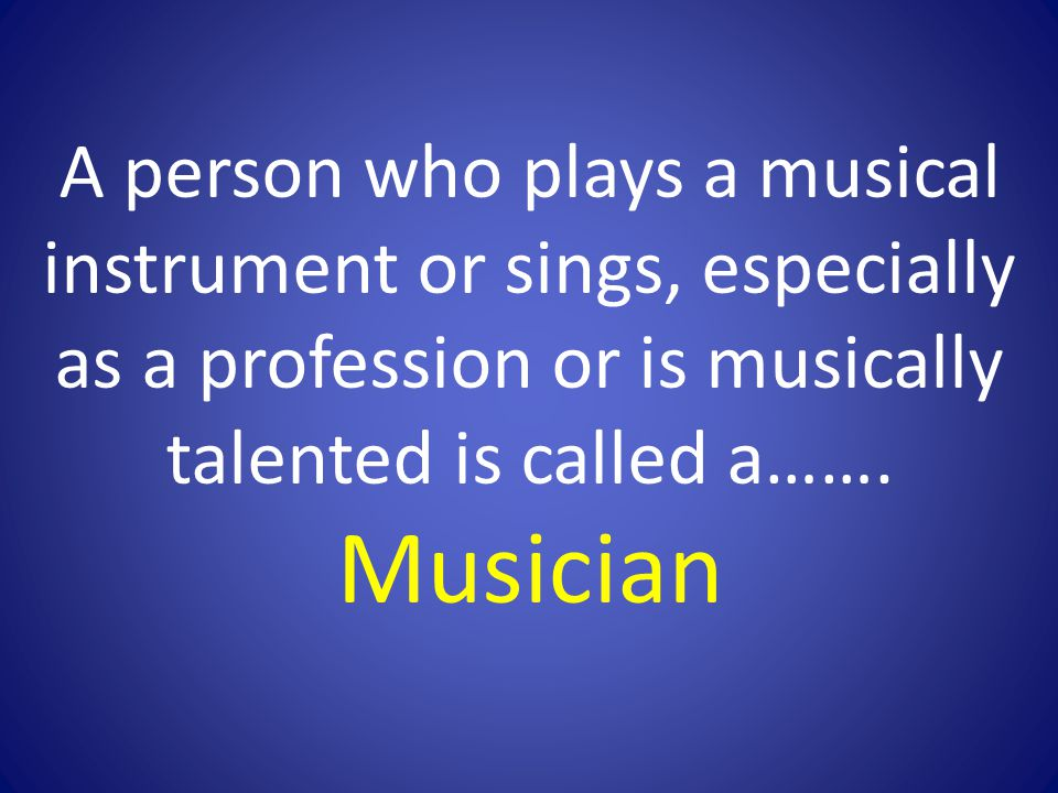 A person who plays a musical instrument or sings, especially as a profession or is musically talented is called a…….