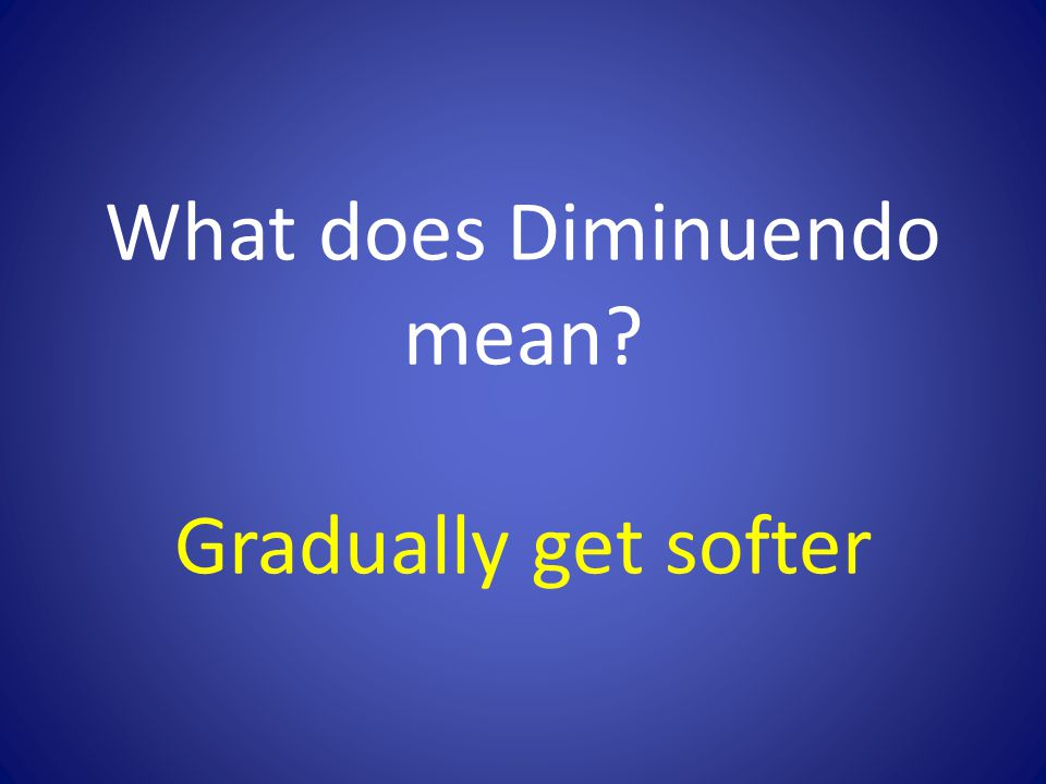 What does Diminuendo mean? Gradually get softer