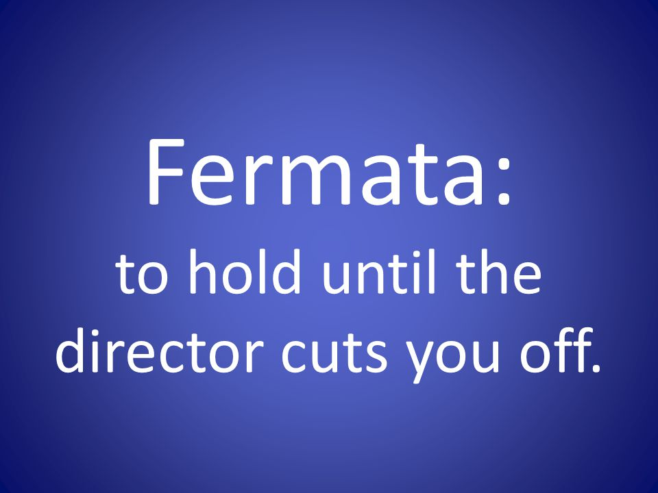 Fermata: to hold until the director cuts you off.