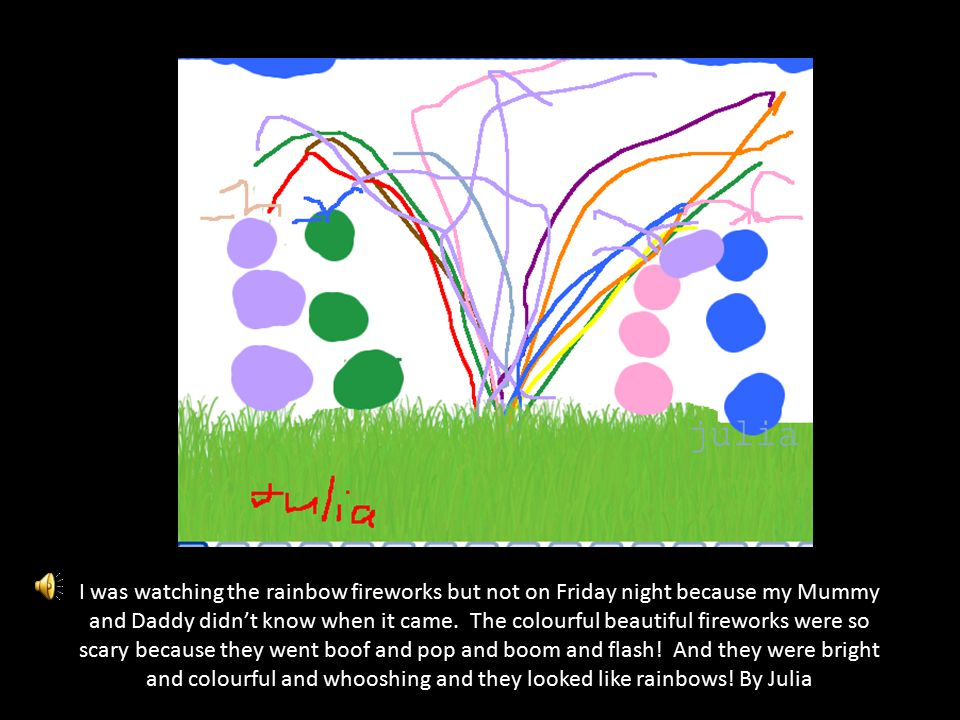 The big fireworks were orange, green, blue and red. They went bang. By Allan