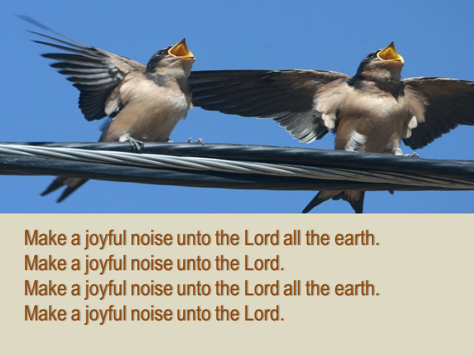 Make a joyful noise unto the Lord all the earth.Make a joyful noise unto the Lord all the earth. Make a joyful noise unto the Lord.Make a joyful noise
