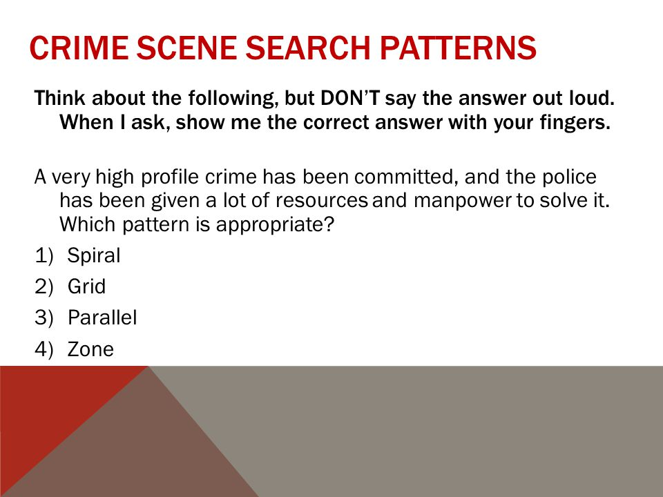 CRIME SCENE SEARCH PATTERNS Think about the following, but DON'T say the answer out loud.