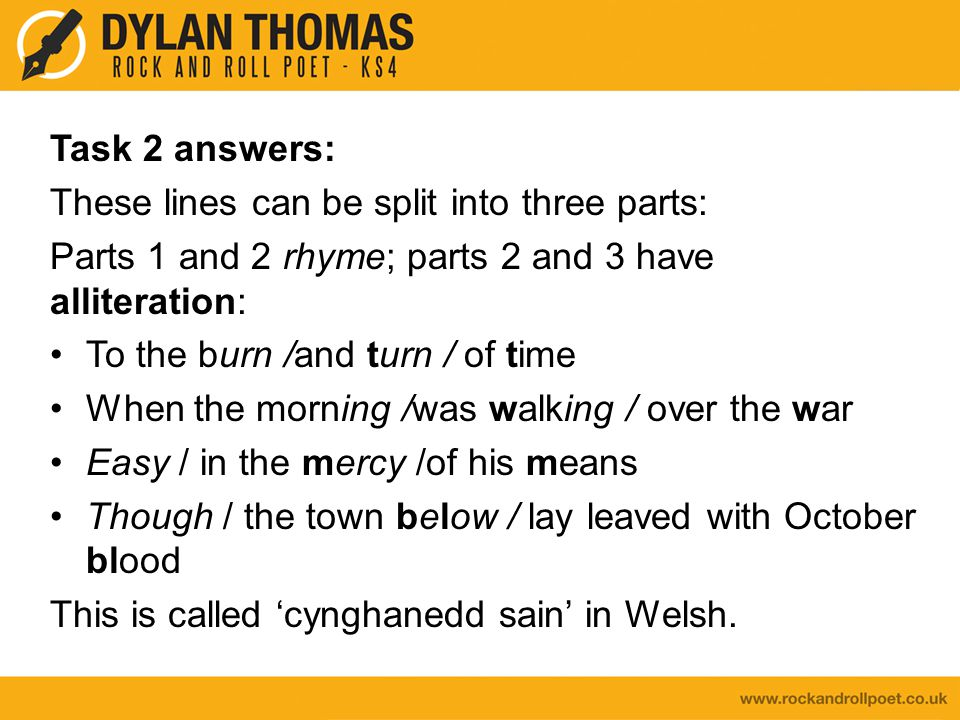 Task 2 answers: These lines can be split into three parts: Parts 1 and 2 rhyme; parts 2 and 3 have alliteration: To the burn /and turn / of time When the morning /was walking / over the war Easy / in the mercy /of his means Though / the town below / lay leaved with October blood This is called 'cynghanedd sain' in Welsh.