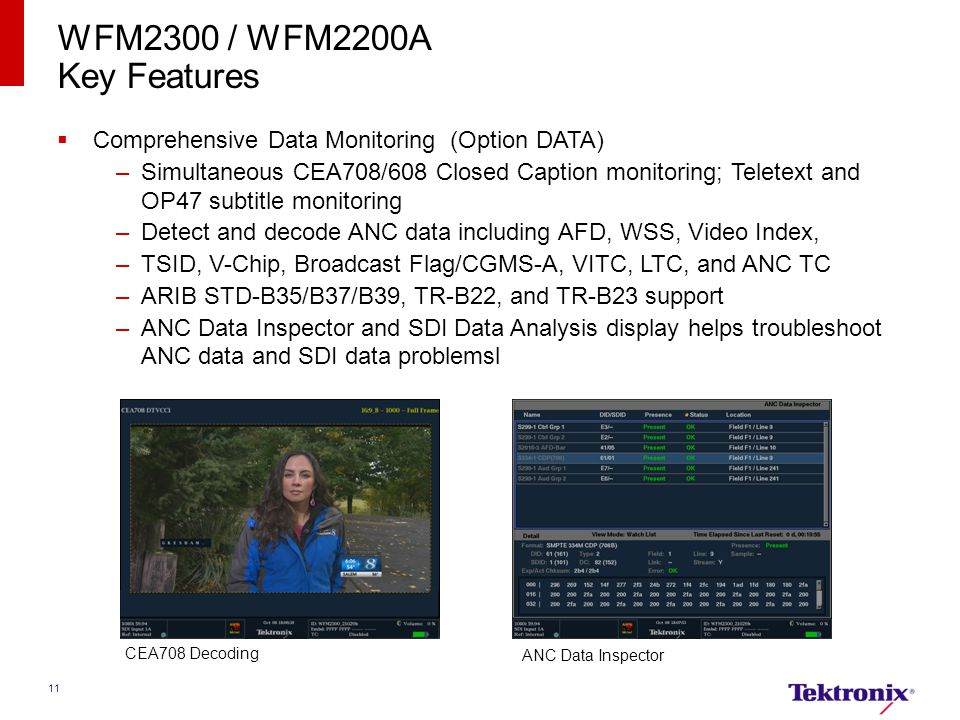 11 WFM2300 / WFM2200A Key Features  Comprehensive Data Monitoring (Option DATA) –Simultaneous CEA708/608 Closed Caption monitoring; Teletext and OP47 subtitle monitoring –Detect and decode ANC data including AFD, WSS, Video Index, –TSID, V-Chip, Broadcast Flag/CGMS-A, VITC, LTC, and ANC TC –ARIB STD-B35/B37/B39, TR-B22, and TR-B23 support –ANC Data Inspector and SDI Data Analysis display helps troubleshoot ANC data and SDI data problemsl CEA708 Decoding ANC Data Inspector