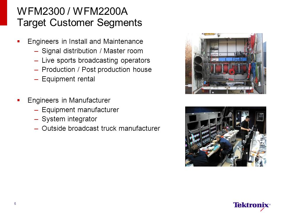 5 WFM2300 / WFM2200A Target Customer Segments  Engineers in Install and Maintenance –Signal distribution / Master room –Live sports broadcasting operators –Production / Post production house –Equipment rental  Engineers in Manufacturer –Equipment manufacturer –System integrator –Outside broadcast truck manufacturer