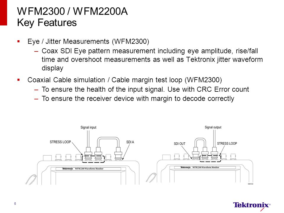 6 WFM2300 / WFM2200A Key Features  Eye / Jitter Measurements (WFM2300) –Coax SDI Eye pattern measurement including eye amplitude, rise/fall time and overshoot measurements as well as Tektronix jitter waveform display  Coaxial Cable simulation / Cable margin test loop (WFM2300) –To ensure the health of the input signal.