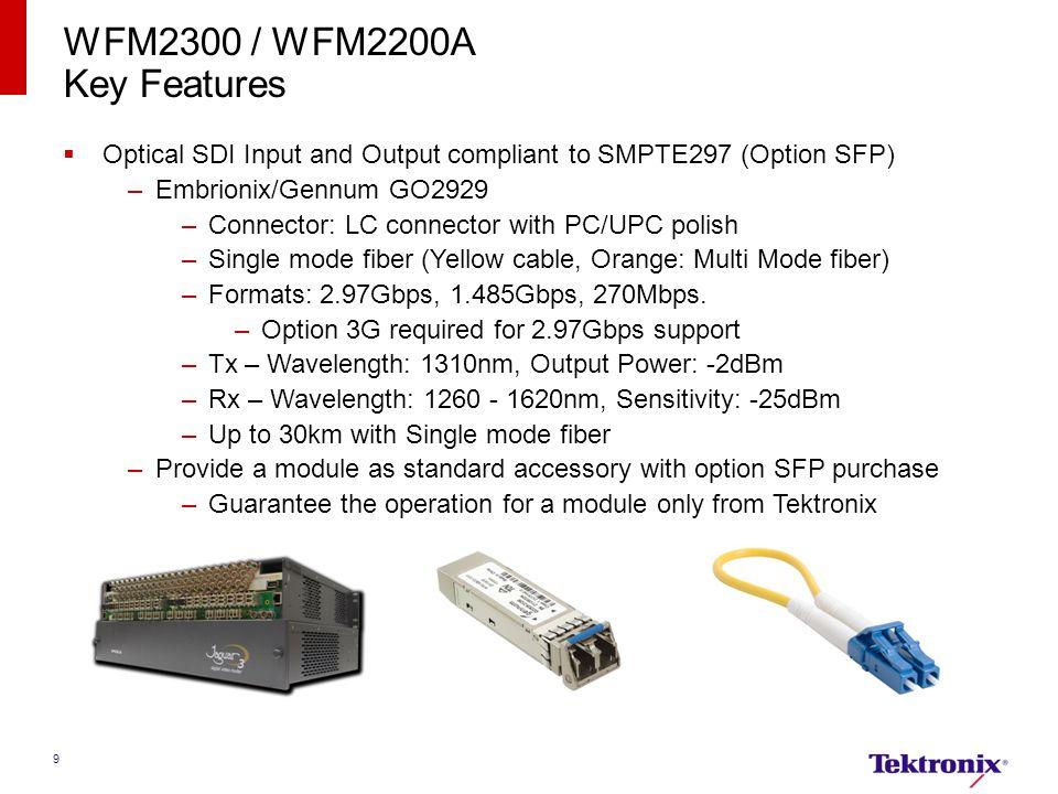 9 WFM2300 / WFM2200A Key Features  Optical SDI Input and Output compliant to SMPTE297 (Option SFP) –Embrionix/Gennum GO2929 –Connector: LC connector