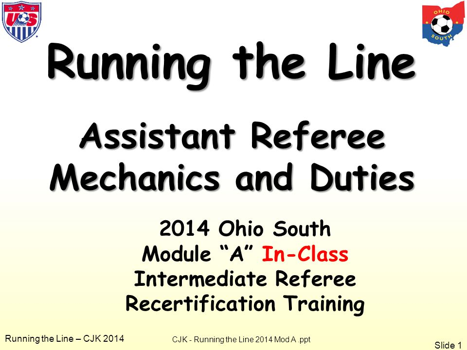 Slide 1 Running the Line – CJK 2014 Running the Line Assistant Referee Mechanics and Duties CJK - Running the Line 2014 Mod A.ppt 2014 Ohio South Module A In-Class Intermediate Referee Recertification Training
