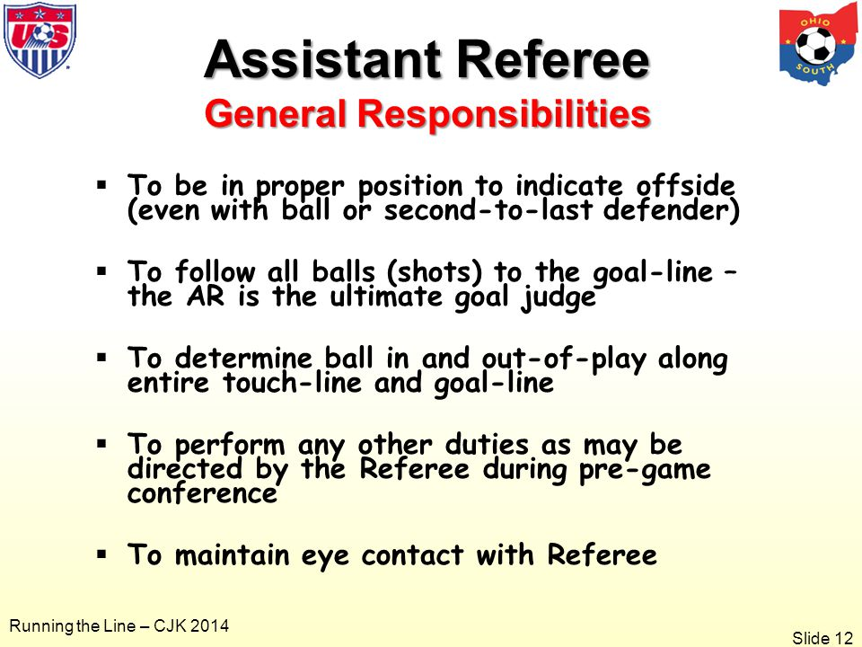 Slide 12 Running the Line – CJK 2014 Assistant Referee General Responsibilities  To be in proper position to indicate offside (even with ball or second-to-last defender)  To follow all balls (shots) to the goal-line – the AR is the ultimate goal judge  To determine ball in and out-of-play along entire touch-line and goal-line  To perform any other duties as may be directed by the Referee during pre-game conference  To maintain eye contact with Referee