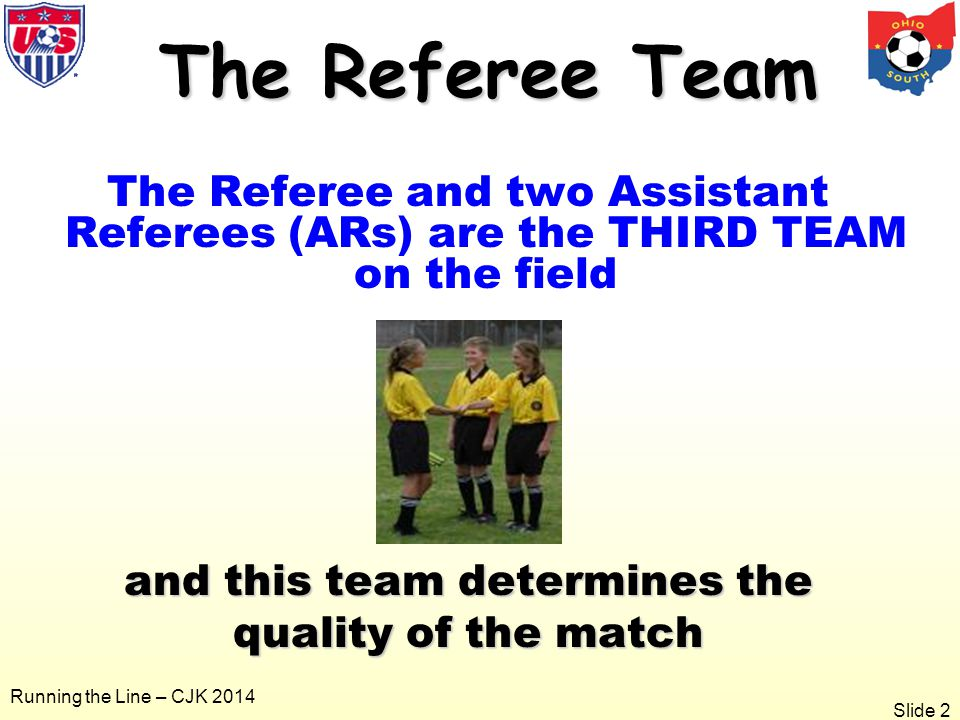 Slide 2 Running the Line – CJK 2014 The Referee Team The Referee Team The Referee and two Assistant Referees (ARs) are the THIRD TEAM on the field and this team determines the quality of the match