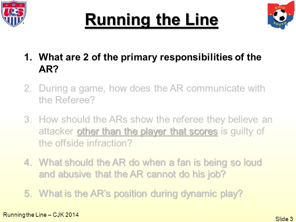 Slide 3 Running the Line – CJK 2014 Running the Line 1.What are 2 of the primary responsibilities of the AR.