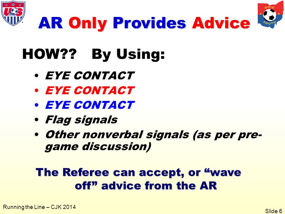 Slide 6 Running the Line – CJK 2014 EYE CONTACT Flag signals Other nonverbal signals (as per pre- game discussion) AR Only Provides Advice The Referee can accept, or wave off advice from the AR HOW .