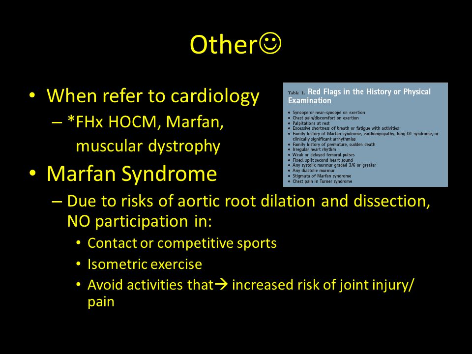 Other When refer to cardiology – *FHx HOCM, Marfan, muscular dystrophy Marfan Syndrome – Due to risks of aortic root dilation and dissection, NO parti