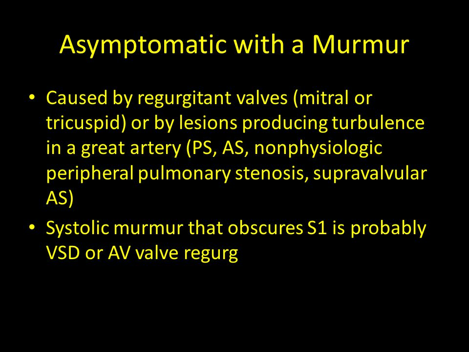 Asymptomatic with a Murmur ASD = fixed split S2 (increased flow across the pulmonary valve) Pulmonary stenosis = systolic click, heard best at left sternal border, radiates to back and axilla Aortic stenosis = ejection click (does not change with position), heard best at RUSB with radiation to neck PDA = continuous machinery murmur, loudest at left infraclavicular area VSD = holosystolic (if small, high-pitched and heard along sternal border)