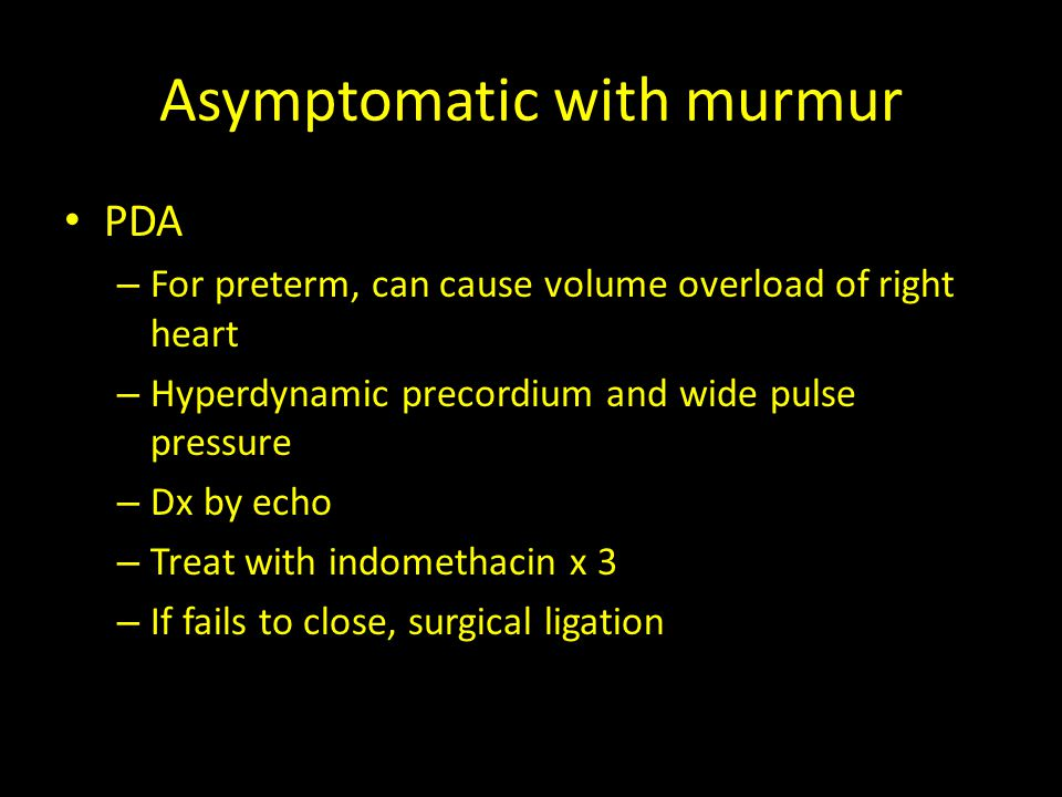 Asymptomatic with murmur PDA – For preterm, can cause volume overload of right heart – Hyperdynamic precordium and wide pulse pressure – Dx by echo –