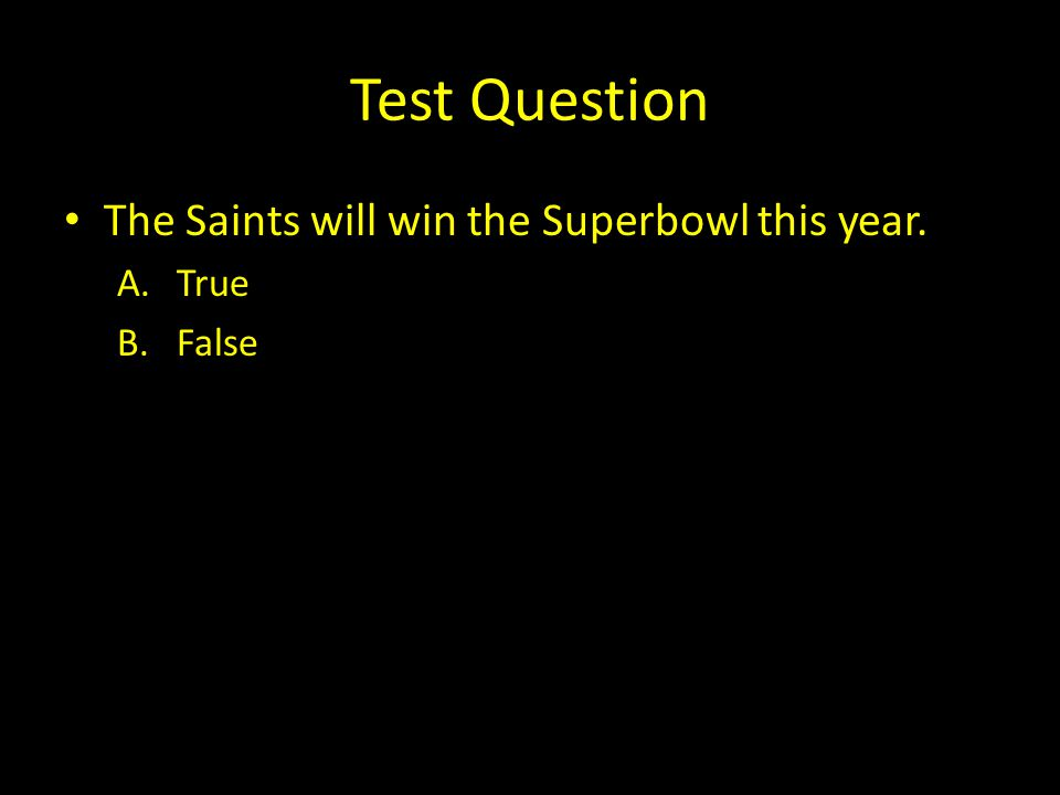 Test Question The Saints will win the Superbowl this year. A.True B.False