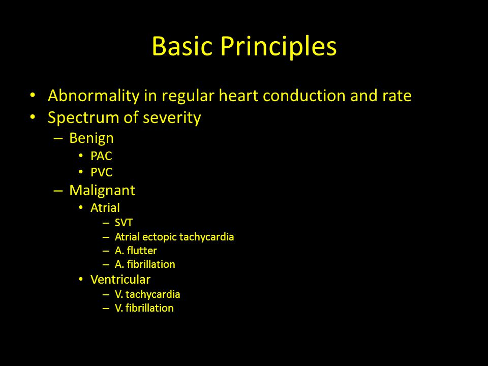 Basic Principles Abnormality in regular heart conduction and rate Spectrum of severity – Benign PAC PVC – Malignant Atrial – SVT – Atrial ectopic tach