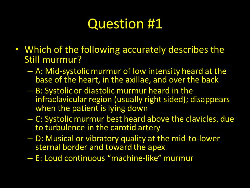 Innocent Murmurs Uniform characteristics – Early systolic ejection – Short duration – Low intensity (grade 1&2) – Vibrating or musical quality Examples – Still murmur – Venous hum – Supraclavicular bruit – PPS ( peripheral pulmonary artery stenosis )