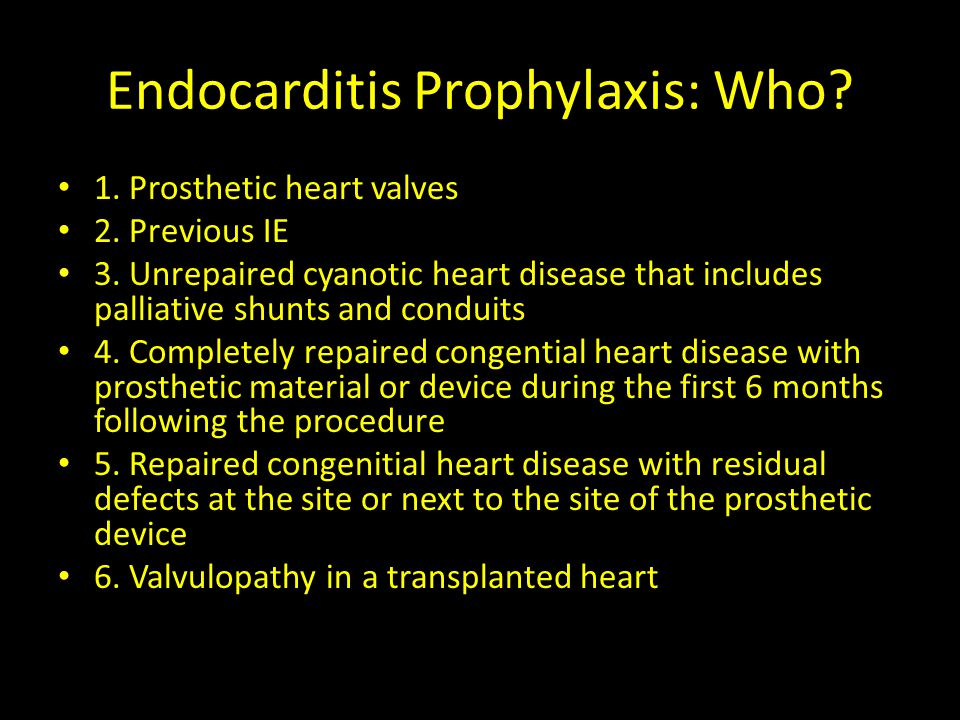 Endocarditis Prophylaxis: Who? 1. Prosthetic heart valves 2. Previous IE 3. Unrepaired cyanotic heart disease that includes palliative shunts and cond