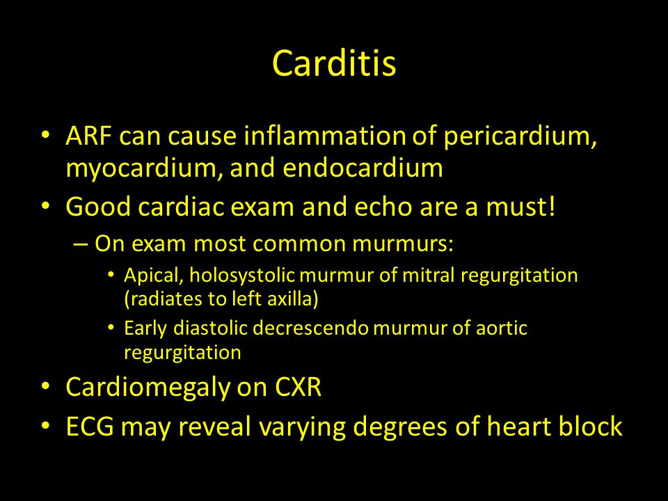 Carditis ARF can cause inflammation of pericardium, myocardium, and endocardium Good cardiac exam and echo are a must! – On exam most common murmurs:
