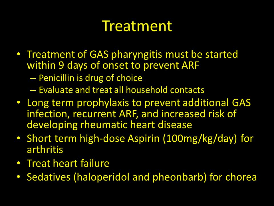 Treatment Treatment of GAS pharyngitis must be started within 9 days of onset to prevent ARF – Penicillin is drug of choice – Evaluate and treat all h
