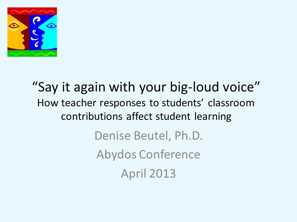 Say it again with your big-loud voice How teacher responses to students' classroom contributions affect student learning Denise Beutel, Ph.D.