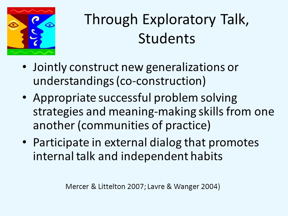 Through Exploratory Talk, Students Jointly construct new generalizations or understandings (co-construction) Appropriate successful problem solving strategies and meaning-making skills from one another (communities of practice) Participate in external dialog that promotes internal talk and independent habits Mercer & Littelton 2007; Lavre & Wanger 2004)