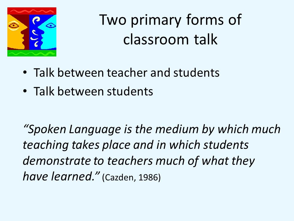 Two primary forms of classroom talk Talk between teacher and students Talk between students Spoken Language is the medium by which much teaching takes place and in which students demonstrate to teachers much of what they have learned. (Cazden, 1986)