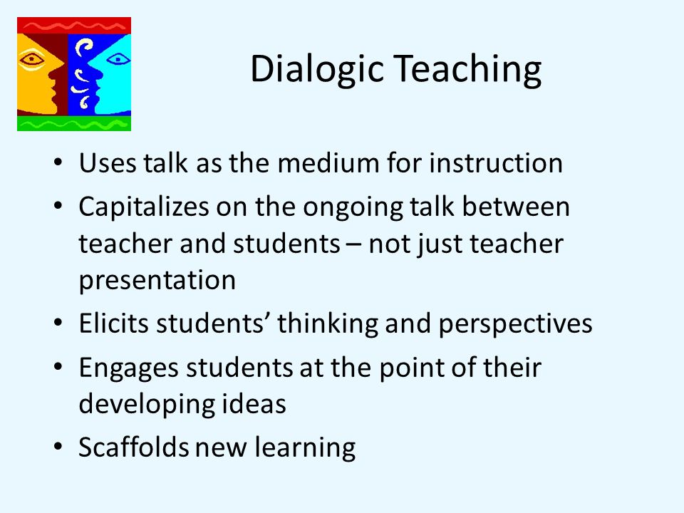 Dialogic Instruction Treats learning as a social, communicative process Teaches sense-making and problem solving Use question and answer sequences to guide understandings – not just to test knowledge