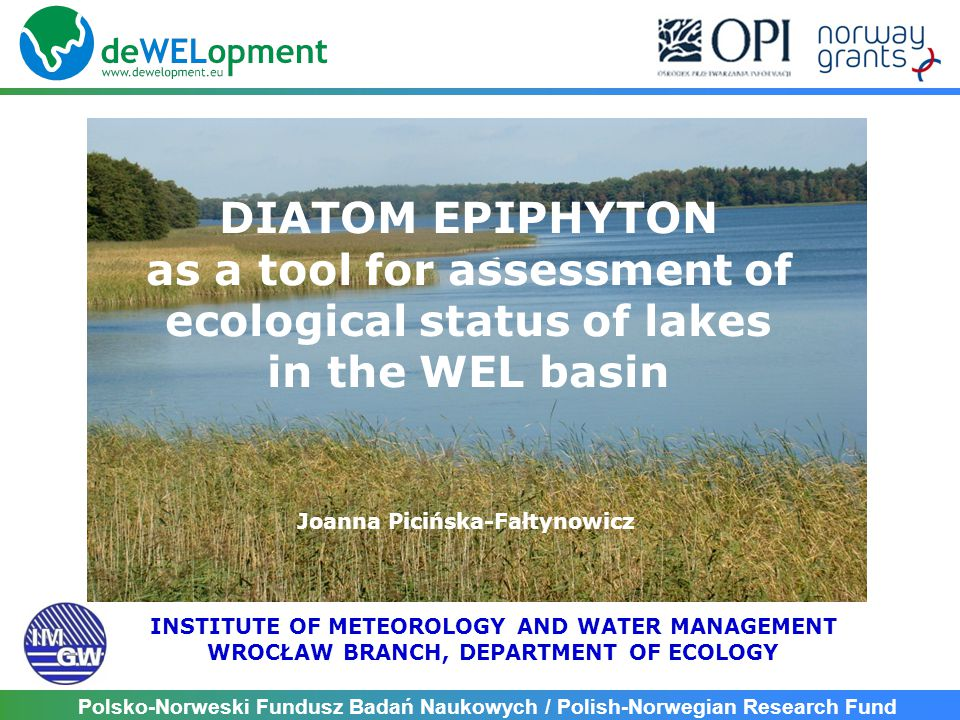 Polsko-Norweski Fundusz Badań Naukowych / Polish-Norwegian Research Fund DIATOM EPIPHYTON as a tool for assessment of ecological status of lakes in the WEL basin Joanna Picińska-Fałtynowicz INSTITUTE OF METEOROLOGY AND WATER MANAGEMENT WROCŁAW BRANCH, DEPARTMENT OF ECOLOGY