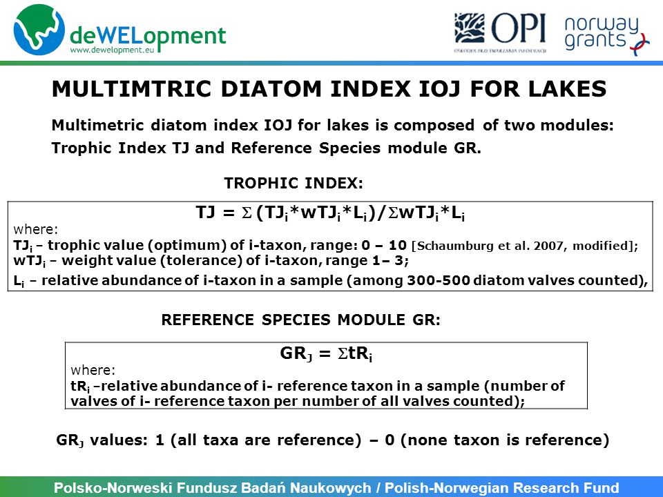 Polsko-Norweski Fundusz Badań Naukowych / Polish-Norwegian Research Fund MULTIMTRIC DIATOM INDEX IOJ FOR LAKES TJ = (TJ i *wTJ i *L i )/wTJ i *L i where: TJ i – trophic value (optimum) of i-taxon, range: 0 – 10 [Schaumburg et al.