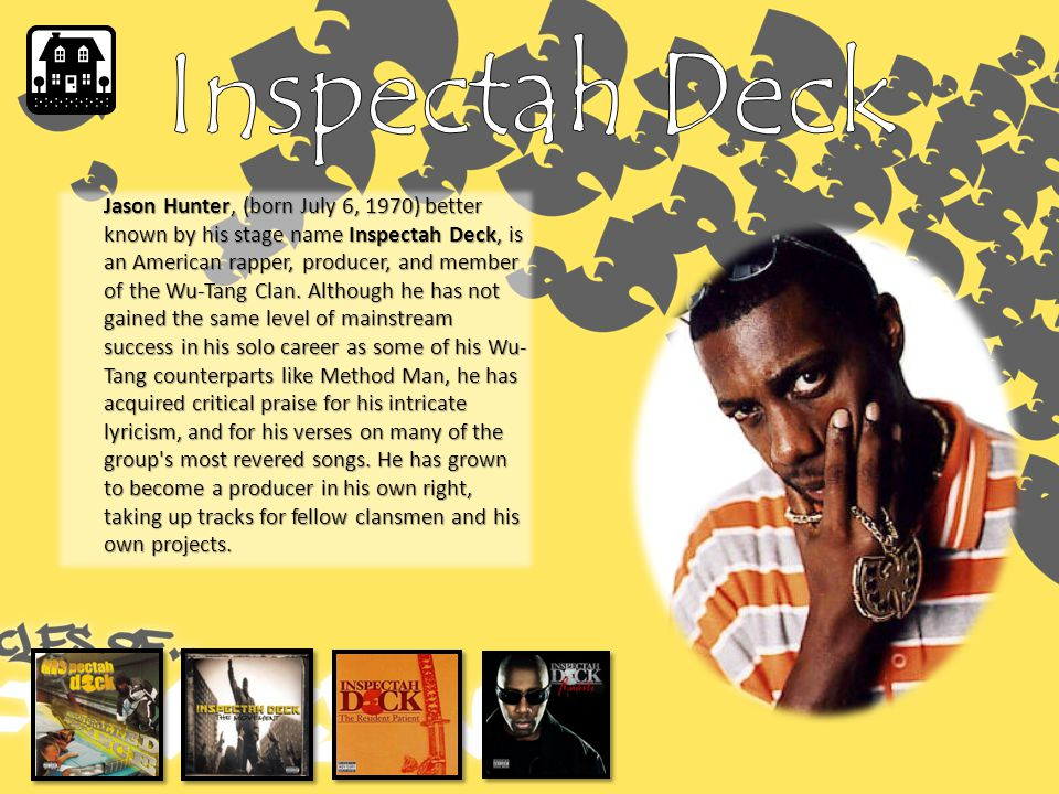 Jason Hunter, (born July 6, 1970) better known by his stage name Inspectah Deck, is an American rapper, producer, and member of the Wu-Tang Clan.