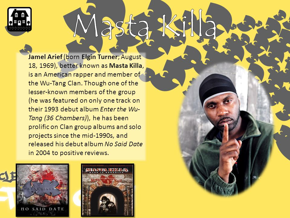 Jamel Arief (born Elgin Turner; August 18, 1969), better known as Masta Killa, is an American rapper and member of the Wu-Tang Clan.