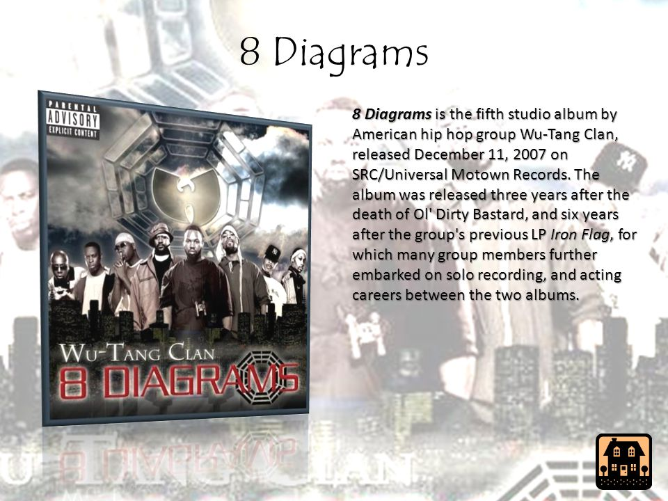 8 Diagrams 8 Diagrams is the fifth studio album by American hip hop group Wu-Tang Clan, released December 11, 2007 on SRC/Universal Motown Records.