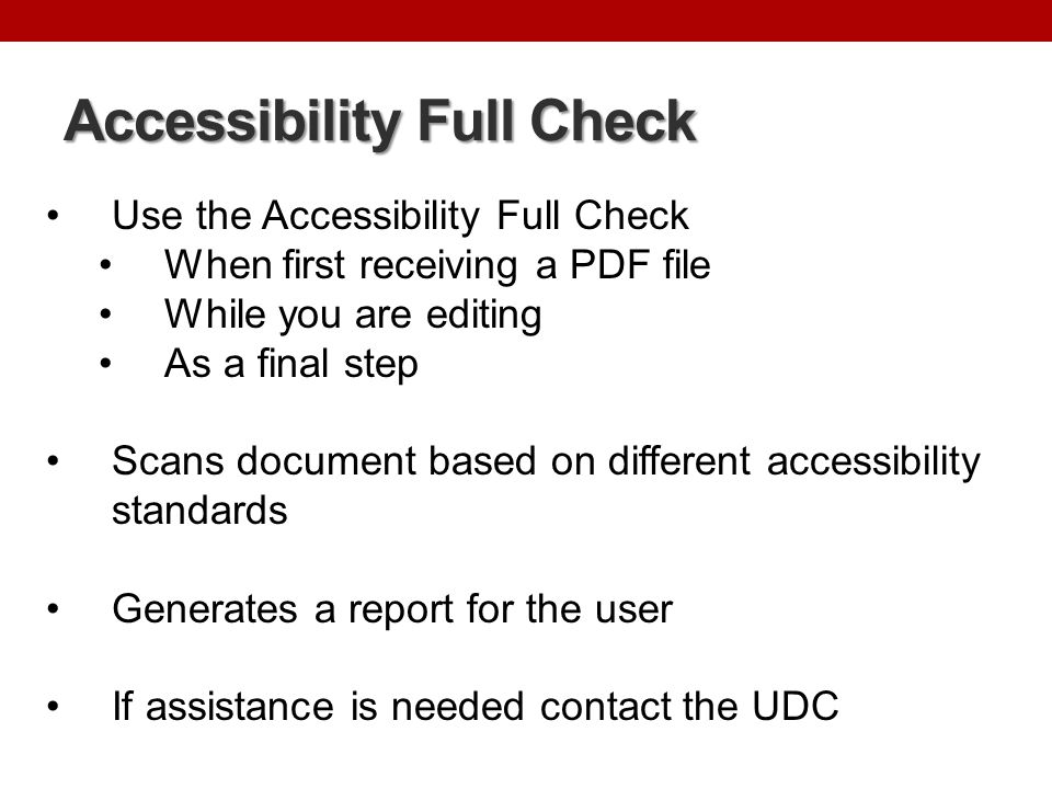 Accessibility Full Check Follows the WCAG 2.0 guidelines and PDF/Universal Accessibility (UA) standards Document Accessibility permission flag is set Document is not image-only PDF Document is tagged PDF Document structure provides a logical reading order Text language is specified Document title is showing in title bar Bookmarks are present in large documents Document has appropriate color contrast Page Content All page content is tagged All annotations are tagged Tab order is consistent with structure order Reliable character encoding is provided All multimedia objects are tagged Page will not cause screen to flicker No inaccessible scripts Navigation links are not repetitive Page does not require timed responses Adobe Acrobat XI Accessibility Using the PDF Accessibility Checker