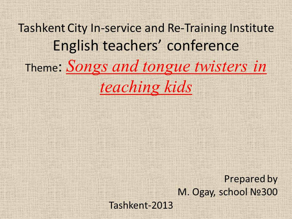 Tashkent City In-service and Re-Training Institute English teachers' conference Theme : Songs and tongue twisters in teaching kids Prepared by M. Ogay