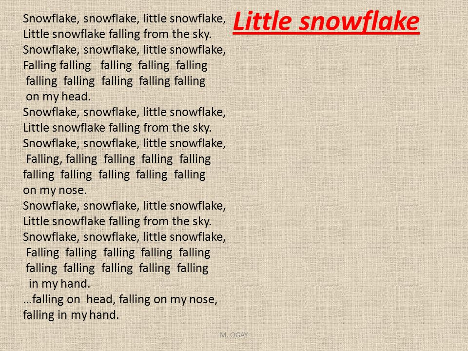 Little snowflake Snowflake, snowflake, little snowflake, Little snowflake falling from the sky. Snowflake, snowflake, little snowflake, Falling fallin