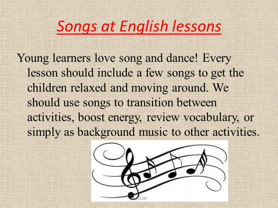Songs at English lessons Young learners love song and dance! Every lesson should include a few songs to get the children relaxed and moving around. We